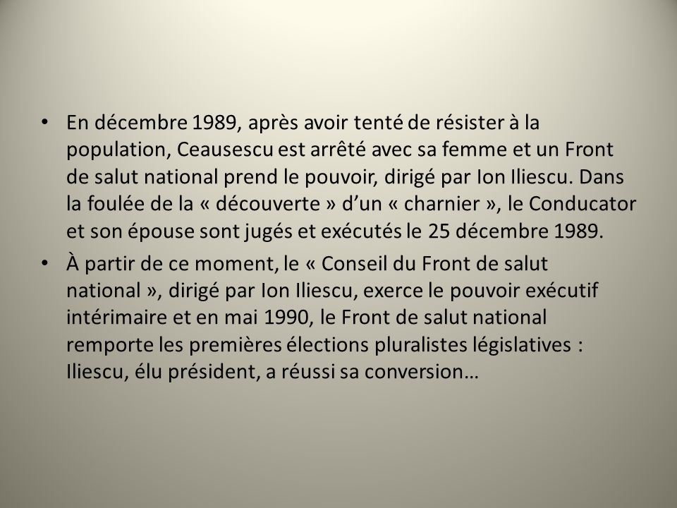En décembre 1989, après avoir tenté de résister à la population, Ceausescu est arrêté avec sa femme et un Front de salut national prend le pouvoir, dirigé par Ion Iliescu.