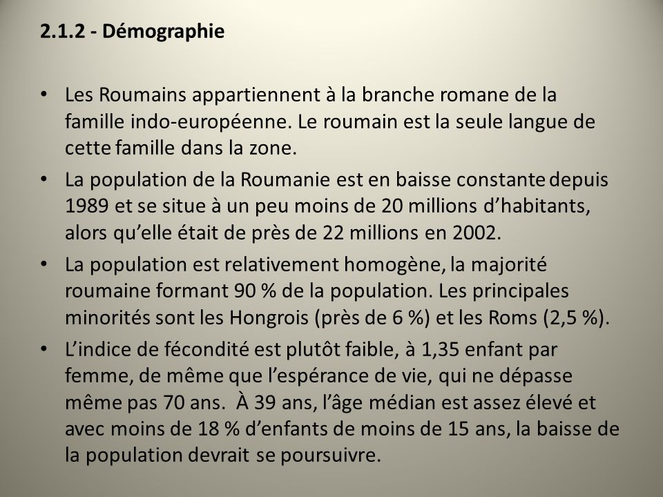 2.1.2 - Démographie Les Roumains appartiennent à la branche romane de la famille indo-européenne. Le roumain est la seule langue de cette famille dans