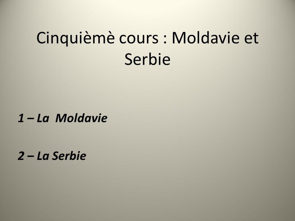 Cinquièmè cours : Moldavie et Serbie 1 – La Moldavie 2 – La Serbie