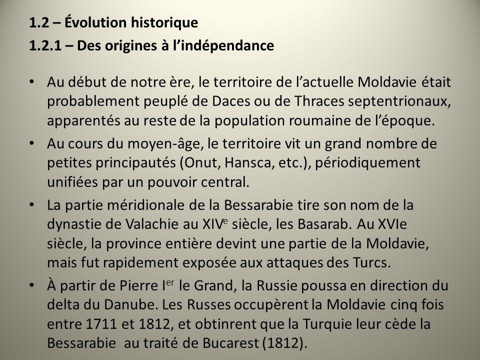 1.2 – Évolution historique 1.2.1 – Des origines à lindépendance Au début de notre ère, le territoire de lactuelle Moldavie était probablement peuplé de Daces ou de Thraces septentrionaux, apparentés au reste de la population roumaine de lépoque.