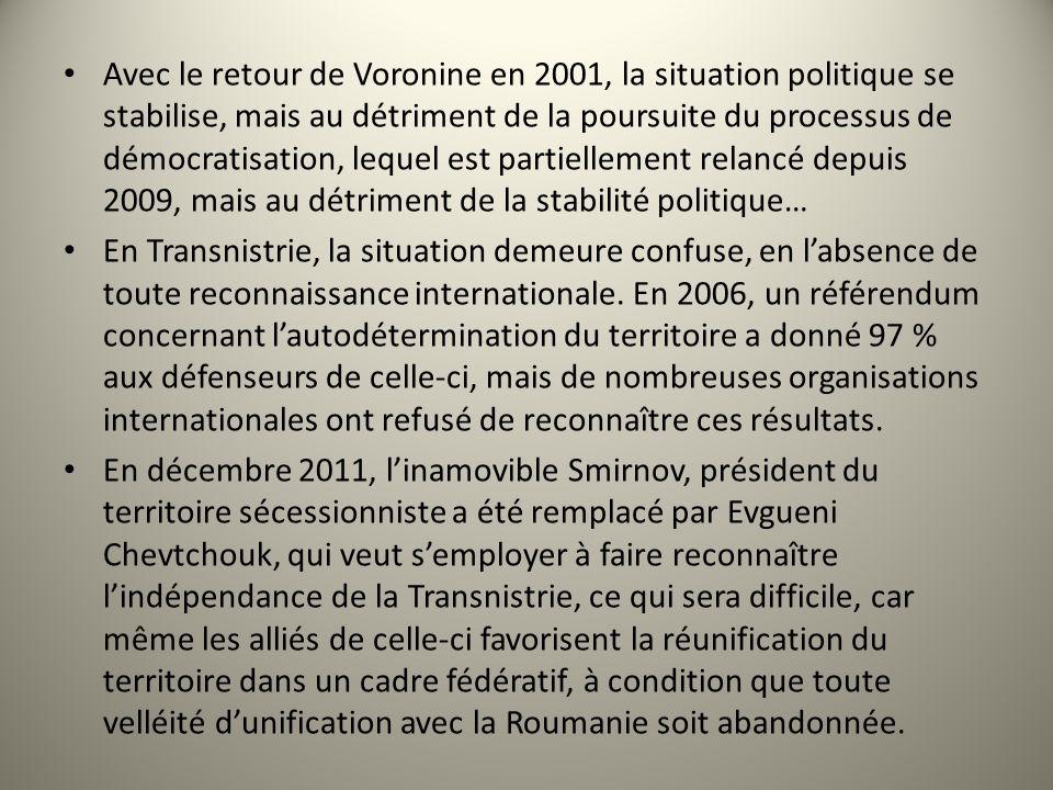 Avec le retour de Voronine en 2001, la situation politique se stabilise, mais au détriment de la poursuite du processus de démocratisation, lequel est partiellement relancé depuis 2009, mais au détriment de la stabilité politique… En Transnistrie, la situation demeure confuse, en labsence de toute reconnaissance internationale.