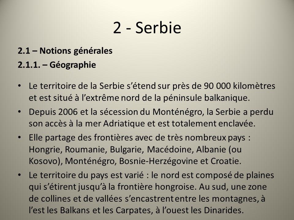 2 - Serbie 2.1 – Notions générales 2.1.1. – Géographie Le territoire de la Serbie sétend sur près de 90 000 kilomètres et est situé à lextrême nord de