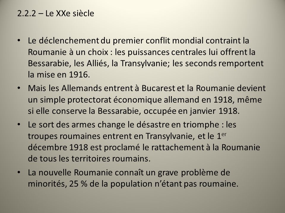 2.2.2 – Le XXe siècle Le déclenchement du premier conflit mondial contraint la Roumanie à un choix : les puissances centrales lui offrent la Bessarabie, les Alliés, la Transylvanie; les seconds remportent la mise en 1916.