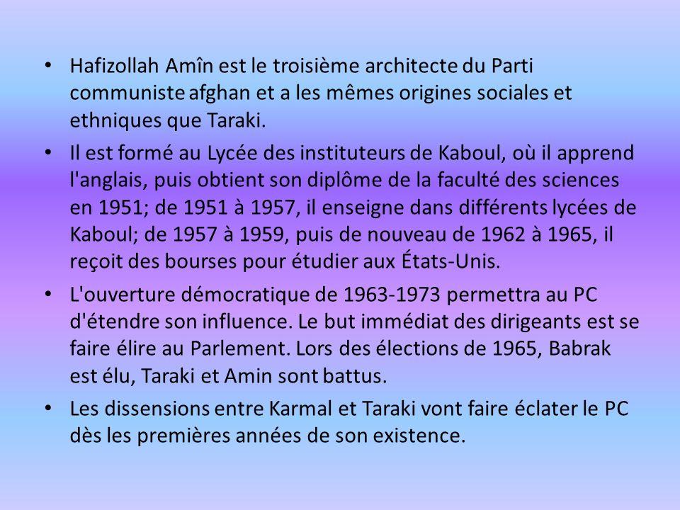 Hafizollah Amîn est le troisième architecte du Parti communiste afghan et a les mêmes origines sociales et ethniques que Taraki. Il est formé au Lycée