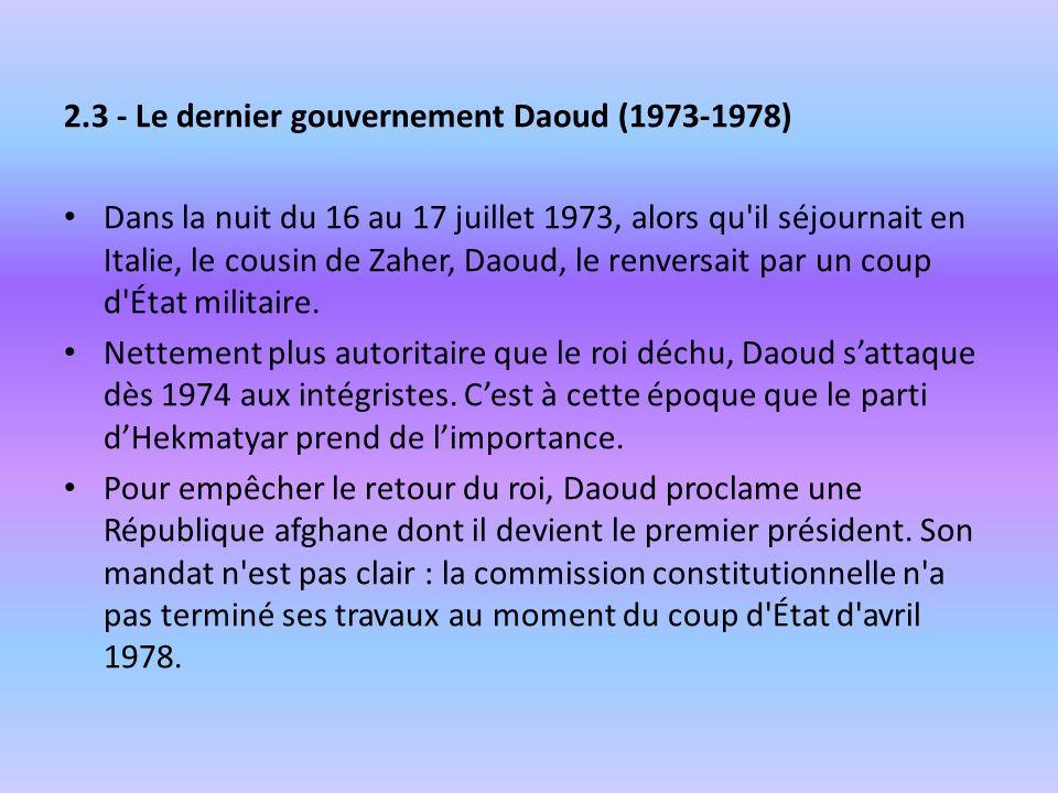 2.3 - Le dernier gouvernement Daoud (1973-1978) Dans la nuit du 16 au 17 juillet 1973, alors qu'il séjournait en Italie, le cousin de Zaher, Daoud, le
