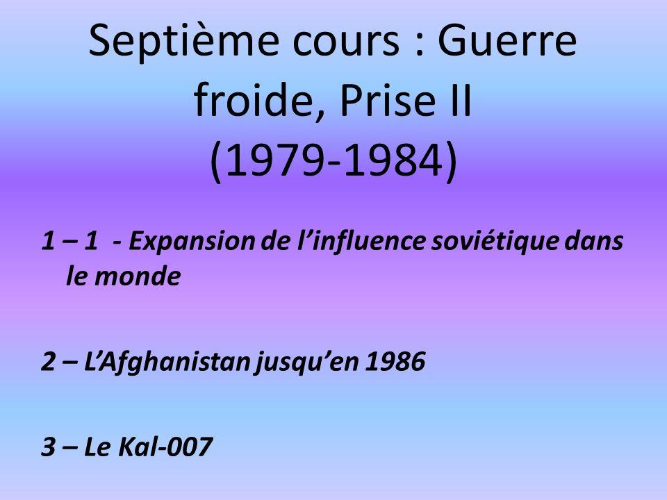 Septième cours : Guerre froide, Prise II (1979-1984) 1 – 1 - Expansion de linfluence soviétique dans le monde 2 – LAfghanistan jusquen 1986 3 – Le Kal