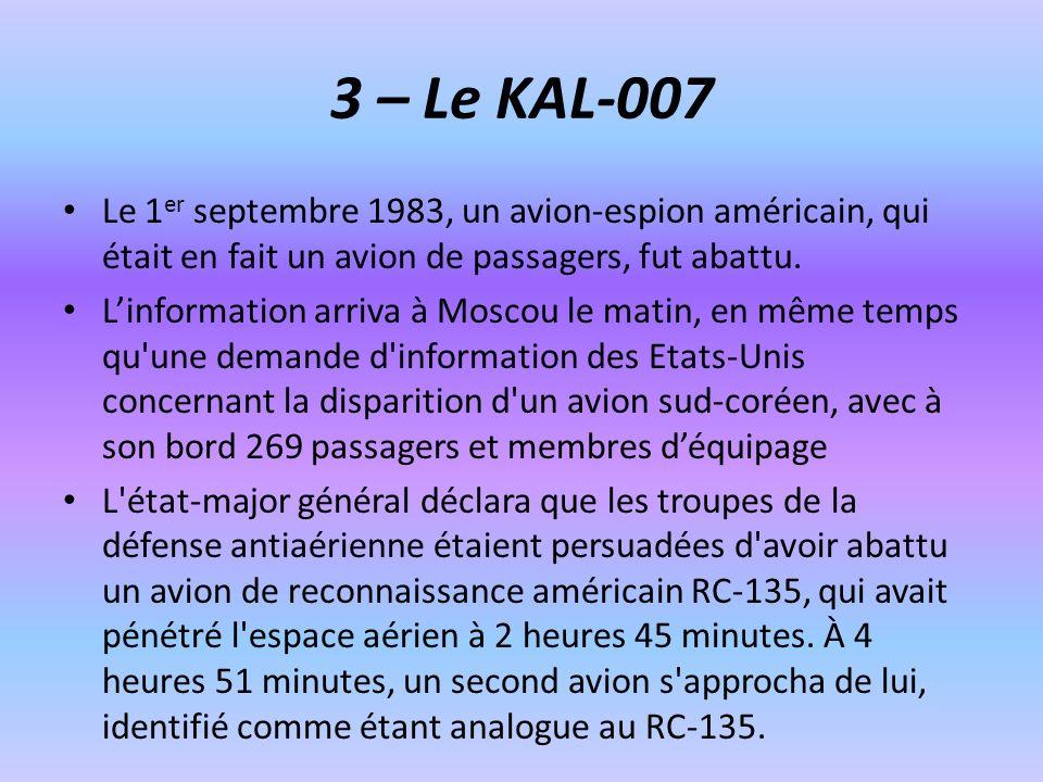 3 – Le KAL-007 Le 1 er septembre 1983, un avion-espion américain, qui était en fait un avion de passagers, fut abattu. Linformation arriva à Moscou le
