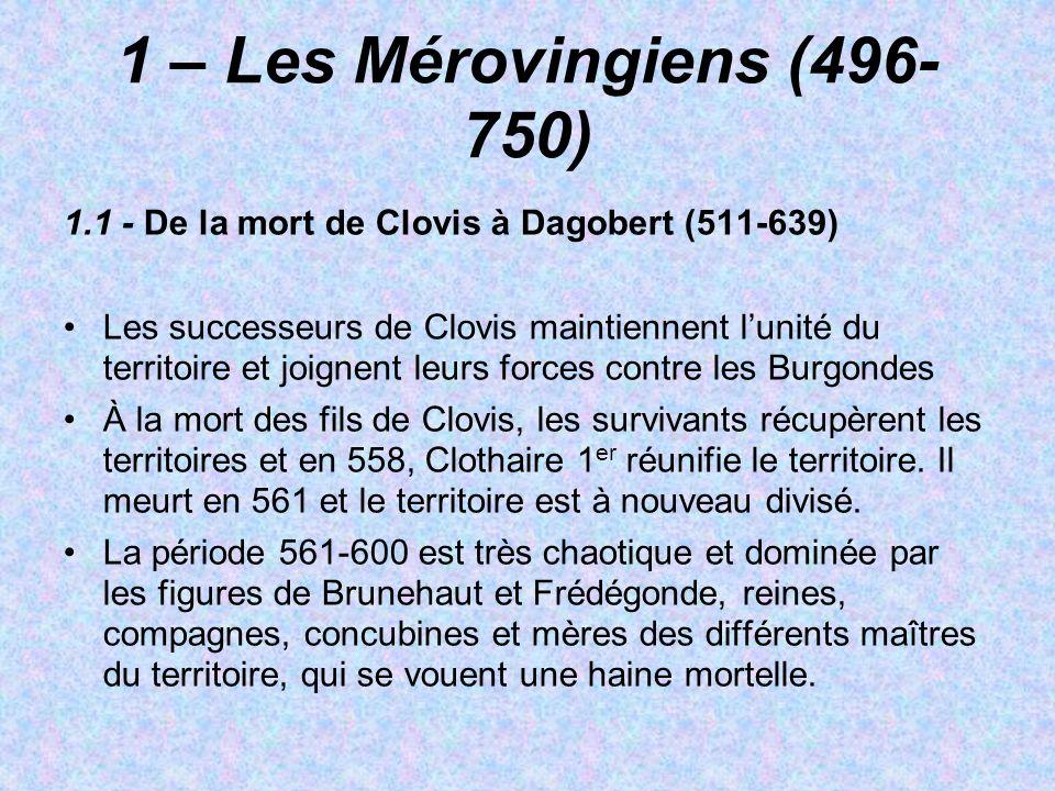 1 – Les Mérovingiens (496- 750) 1.1 - De la mort de Clovis à Dagobert (511-639) Les successeurs de Clovis maintiennent lunité du territoire et joignen