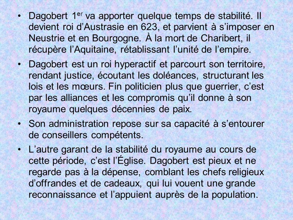 Dagobert 1 er va apporter quelque temps de stabilité. Il devient roi dAustrasie en 623, et parvient à simposer en Neustrie et en Bourgogne. À la mort