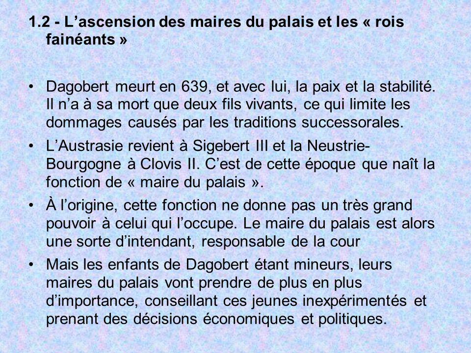 1.2 - Lascension des maires du palais et les « rois fainéants » Dagobert meurt en 639, et avec lui, la paix et la stabilité. Il na à sa mort que deux