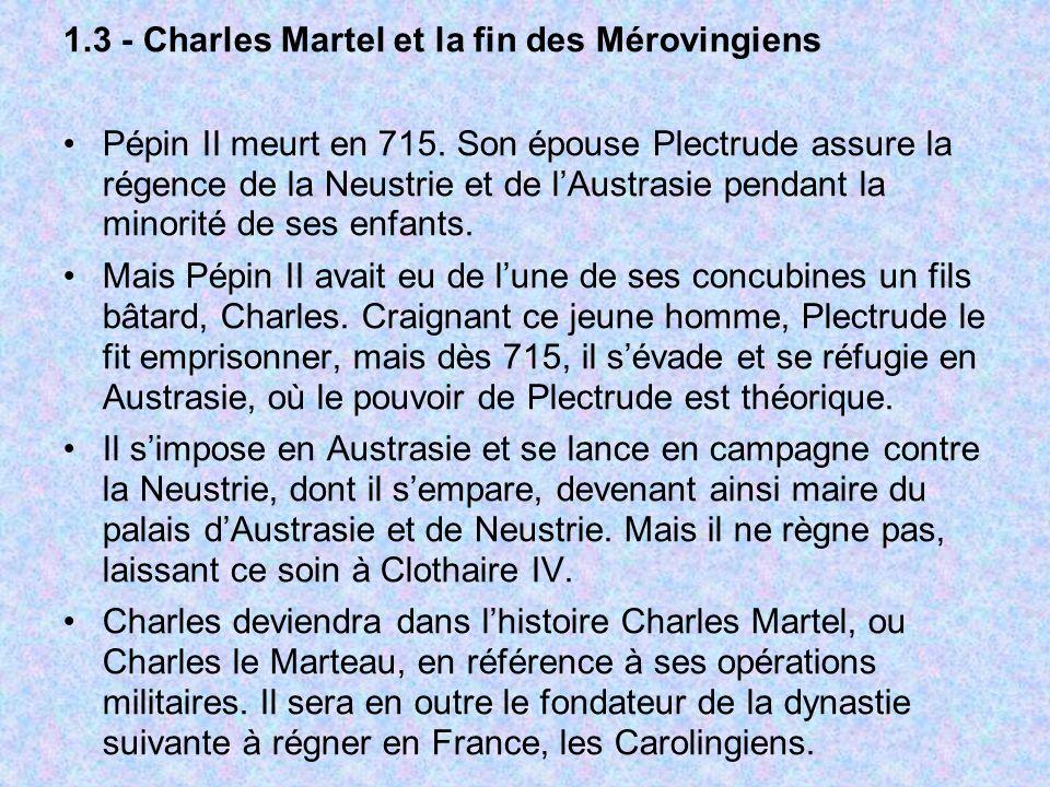 1.3 - Charles Martel et la fin des Mérovingiens Pépin II meurt en 715. Son épouse Plectrude assure la régence de la Neustrie et de lAustrasie pendant