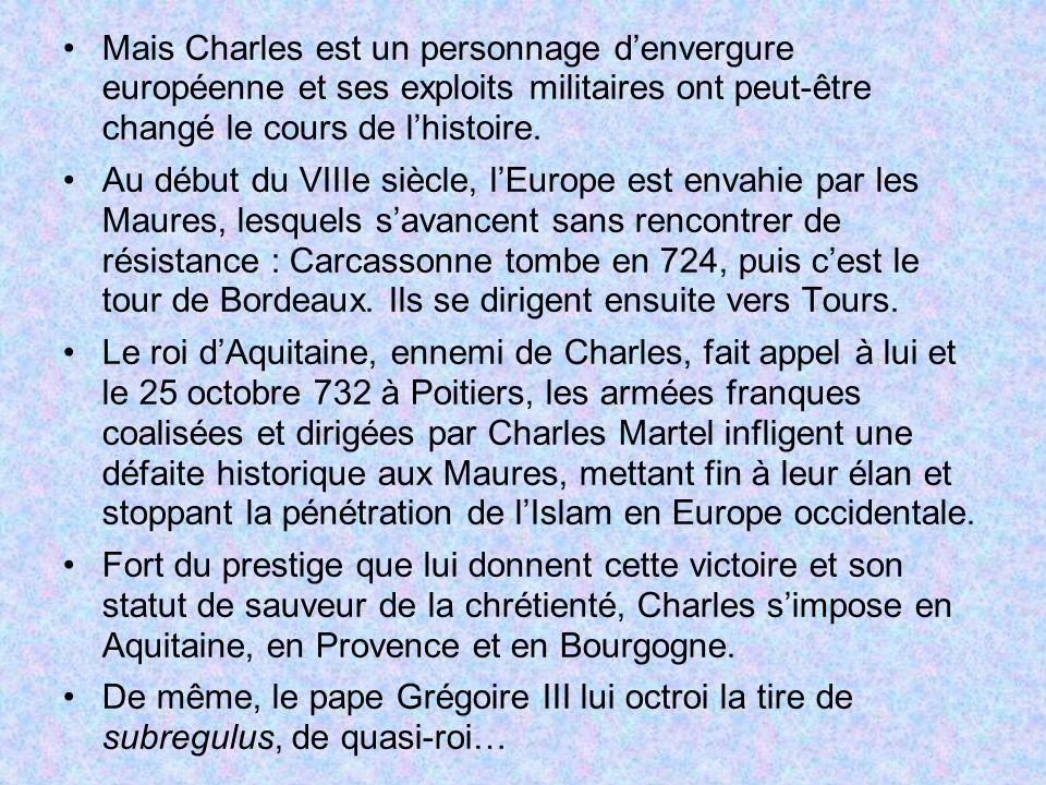 Mais Charles est un personnage denvergure européenne et ses exploits militaires ont peut-être changé le cours de lhistoire. Au début du VIIIe siècle,
