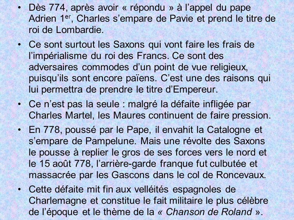 Dès 774, après avoir « répondu » à lappel du pape Adrien 1 er, Charles sempare de Pavie et prend le titre de roi de Lombardie. Ce sont surtout les Sax