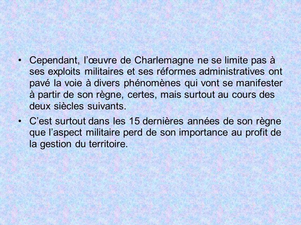 Cependant, lœuvre de Charlemagne ne se limite pas à ses exploits militaires et ses réformes administratives ont pavé la voie à divers phénomènes qui v