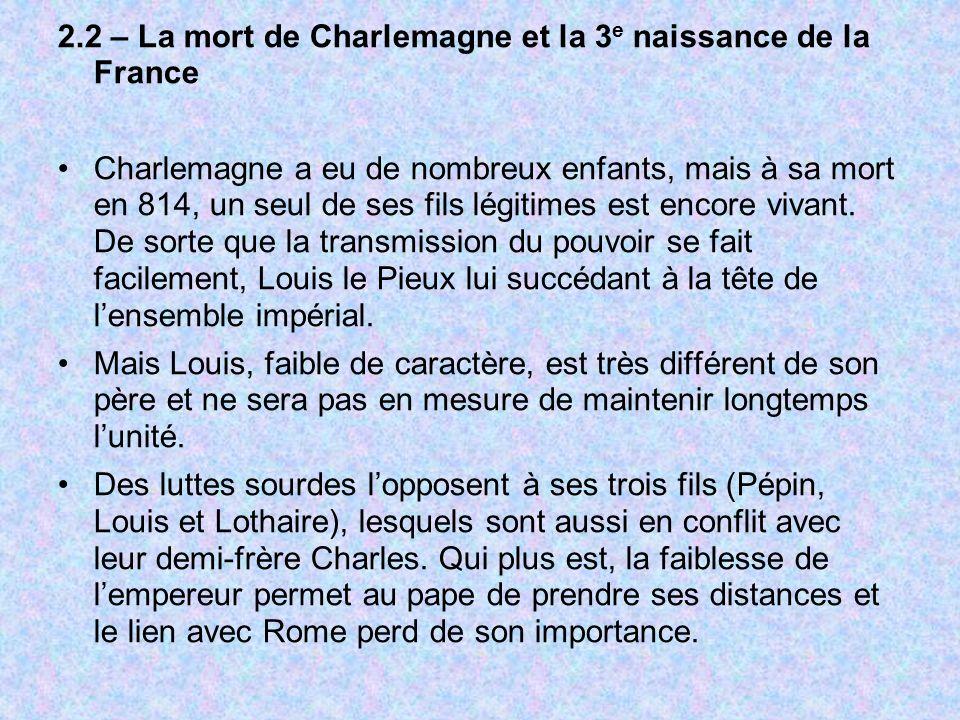 2.2 – La mort de Charlemagne et la 3 e naissance de la France Charlemagne a eu de nombreux enfants, mais à sa mort en 814, un seul de ses fils légitim