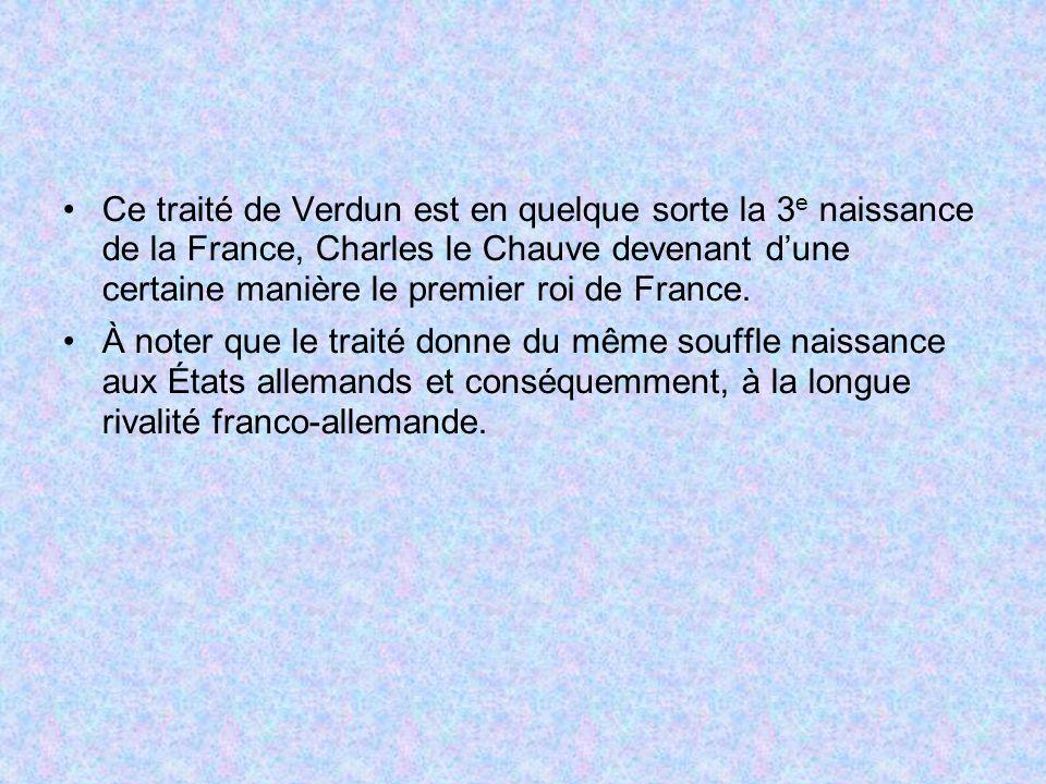 Ce traité de Verdun est en quelque sorte la 3 e naissance de la France, Charles le Chauve devenant dune certaine manière le premier roi de France. À n