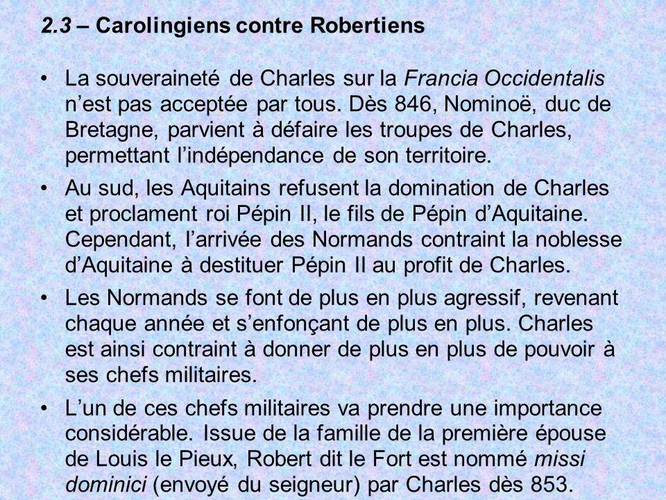 2.3 – Carolingiens contre Robertiens La souveraineté de Charles sur la Francia Occidentalis nest pas acceptée par tous. Dès 846, Nominoë, duc de Breta