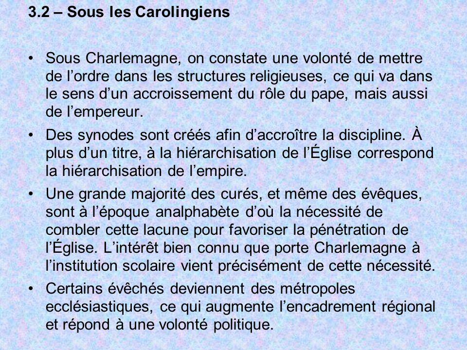 3.2 – Sous les Carolingiens Sous Charlemagne, on constate une volonté de mettre de lordre dans les structures religieuses, ce qui va dans le sens dun