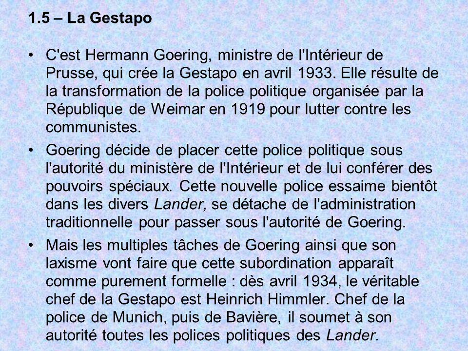 1.5 – La Gestapo C'est Hermann Goering, ministre de l'Intérieur de Prusse, qui crée la Gestapo en avril 1933. Elle résulte de la transformation de la