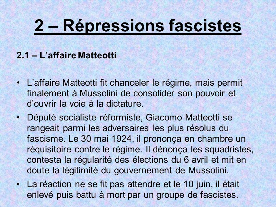 2 – Répressions fascistes 2.1 – Laffaire Matteotti Laffaire Matteotti fit chanceler le régime, mais permit finalement à Mussolini de consolider son po