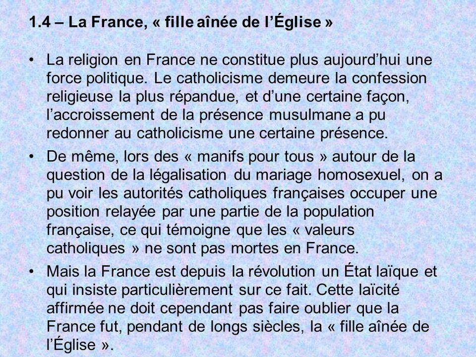1.4 – La France, « fille aînée de lÉglise » La religion en France ne constitue plus aujourdhui une force politique. Le catholicisme demeure la confess