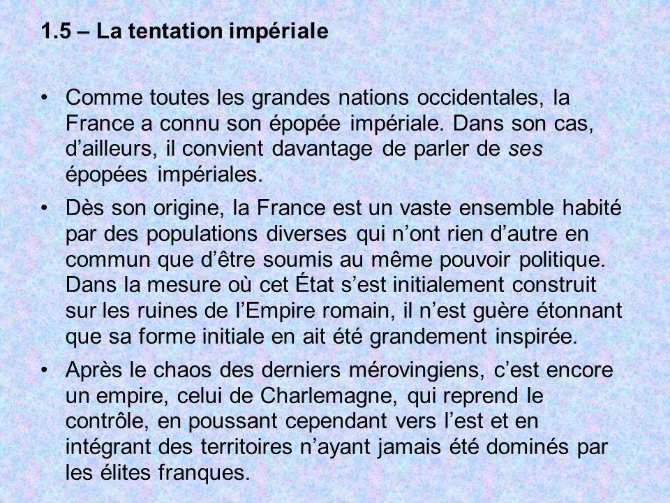 1.5 – La tentation impériale Comme toutes les grandes nations occidentales, la France a connu son épopée impériale. Dans son cas, dailleurs, il convie