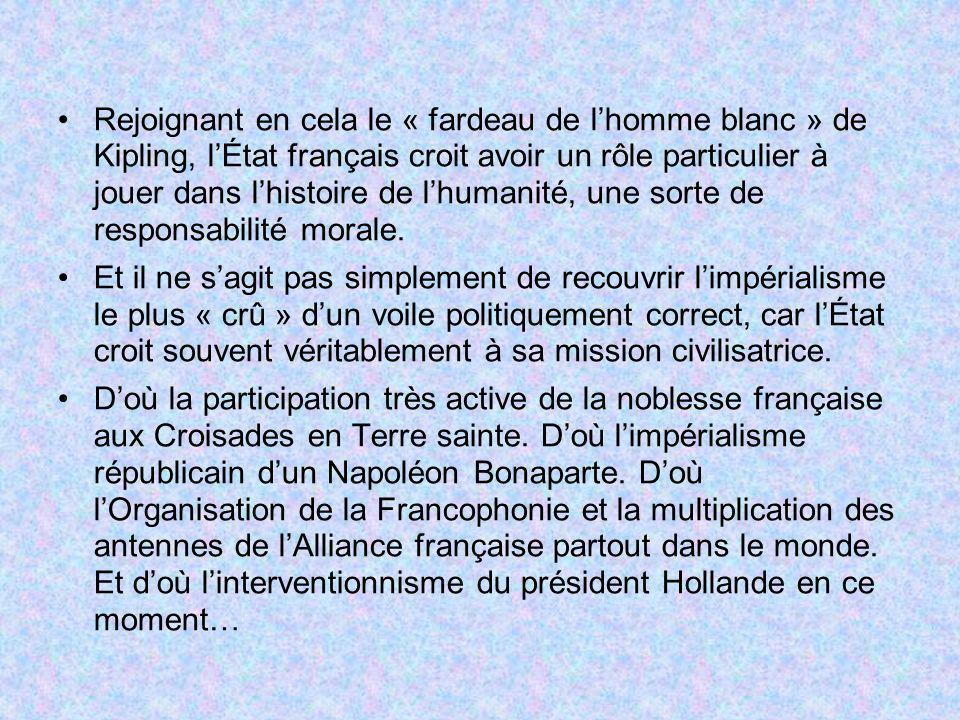 Rejoignant en cela le « fardeau de lhomme blanc » de Kipling, lÉtat français croit avoir un rôle particulier à jouer dans lhistoire de lhumanité, une