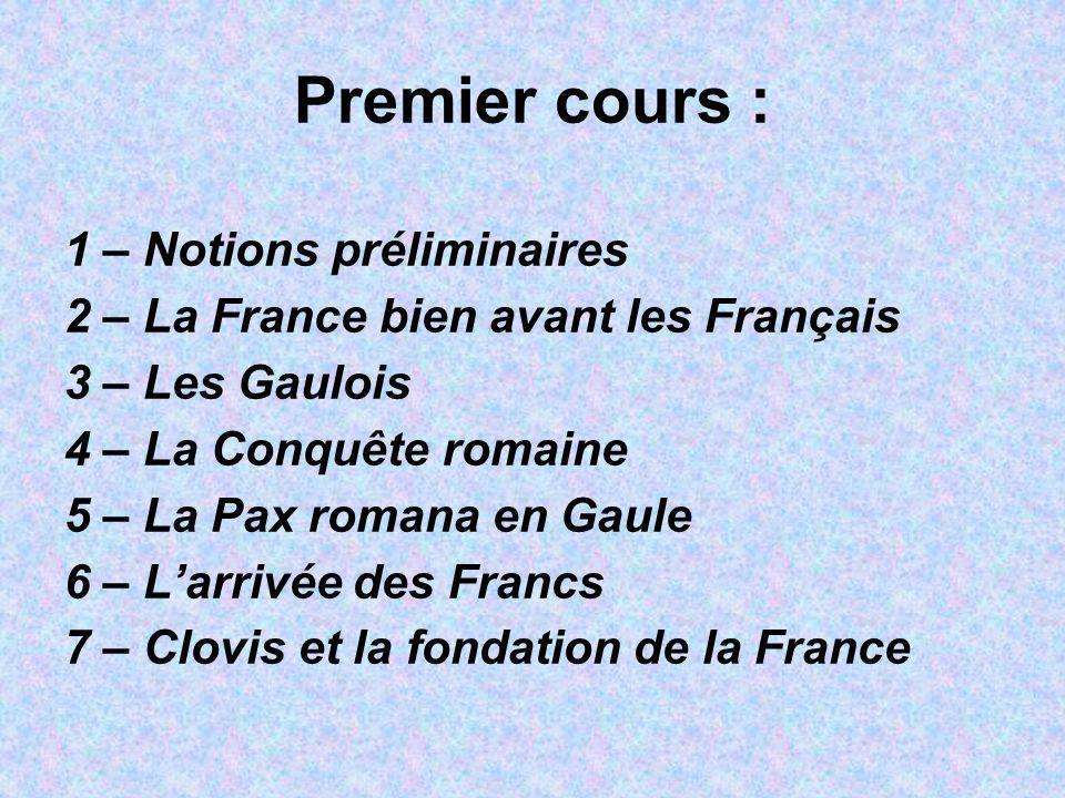 Premier cours : 1 – Notions préliminaires 2 – La France bien avant les Français 3 – Les Gaulois 4 – La Conquête romaine 5 – La Pax romana en Gaule 6 –