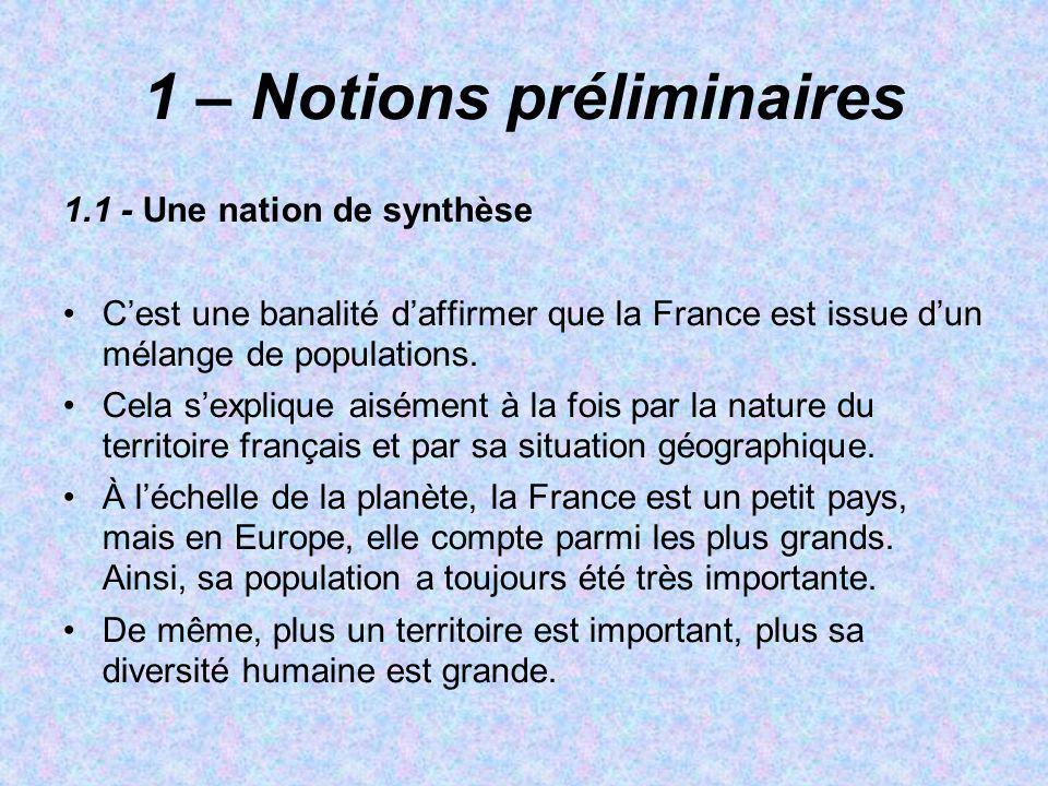 1 – Notions préliminaires 1.1 - Une nation de synthèse Cest une banalité daffirmer que la France est issue dun mélange de populations. Cela sexplique
