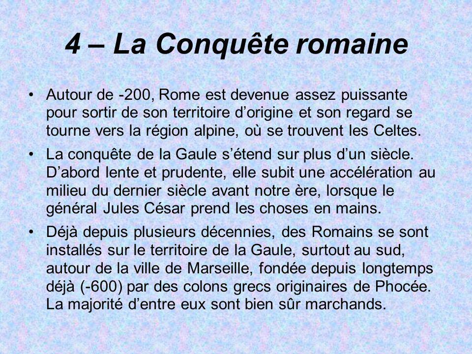 4 – La Conquête romaine Autour de -200, Rome est devenue assez puissante pour sortir de son territoire dorigine et son regard se tourne vers la région
