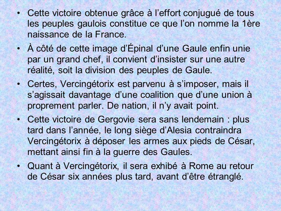 Cette victoire obtenue grâce à leffort conjugué de tous les peuples gaulois constitue ce que lon nomme la 1ère naissance de la France. À côté de cette