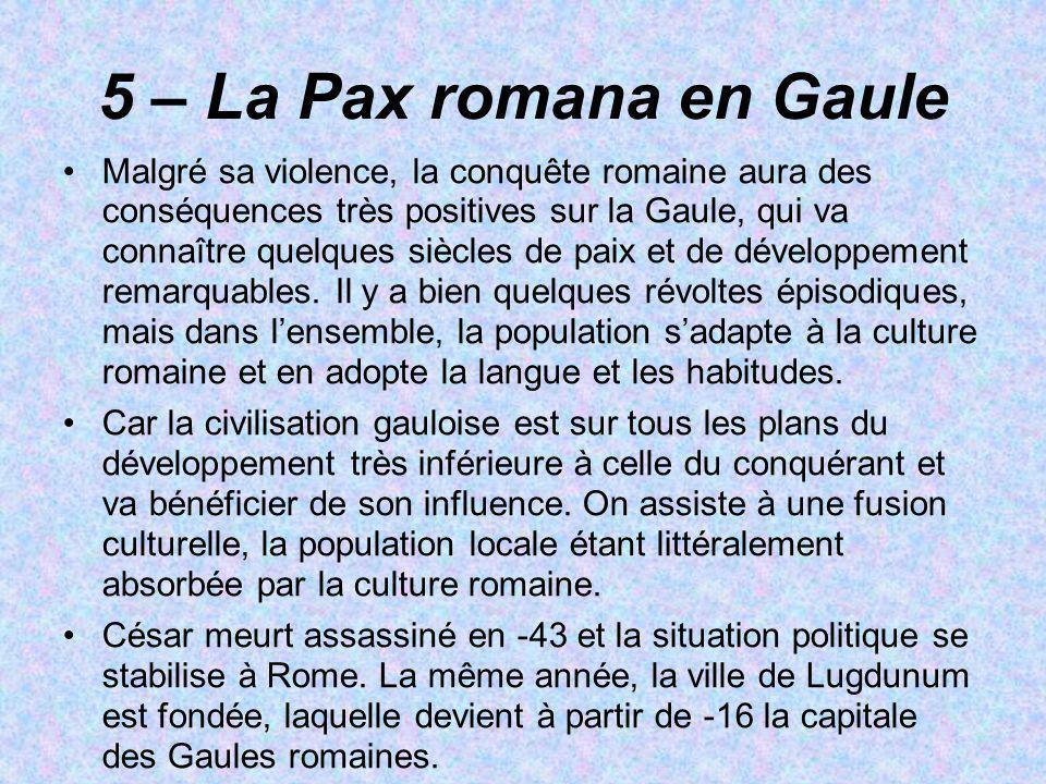 5 – La Pax romana en Gaule Malgré sa violence, la conquête romaine aura des conséquences très positives sur la Gaule, qui va connaître quelques siècle