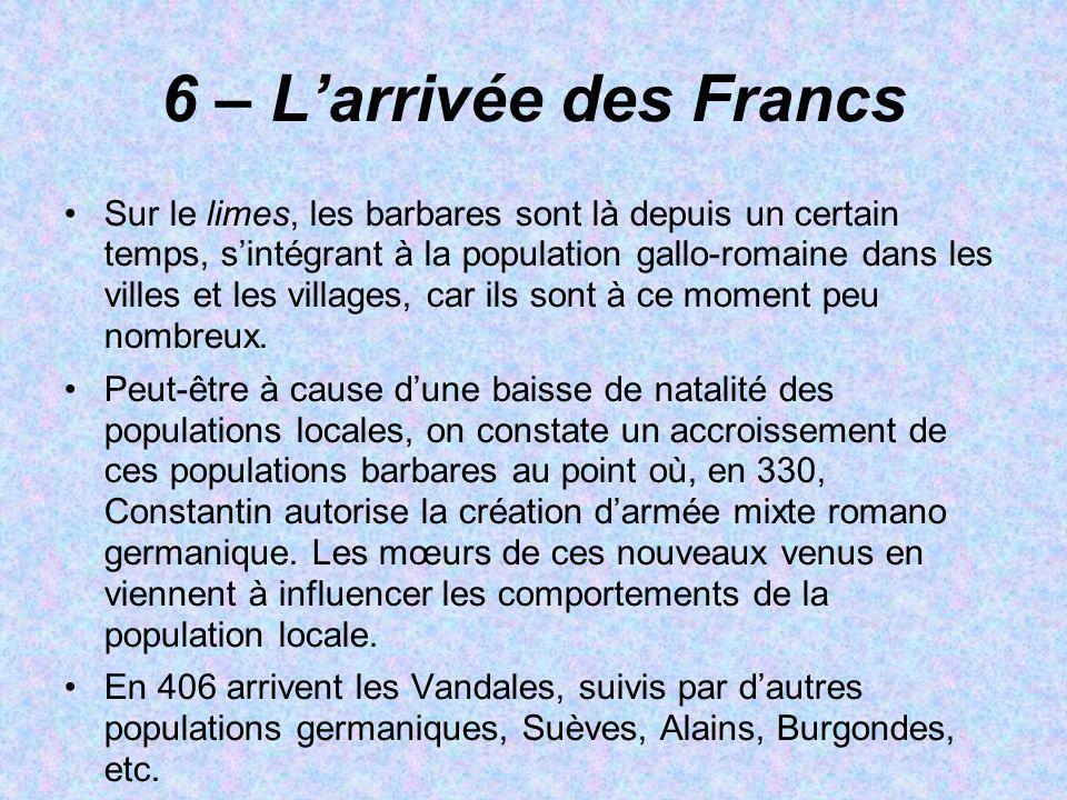 6 – Larrivée des Francs Sur le limes, les barbares sont là depuis un certain temps, sintégrant à la population gallo-romaine dans les villes et les vi
