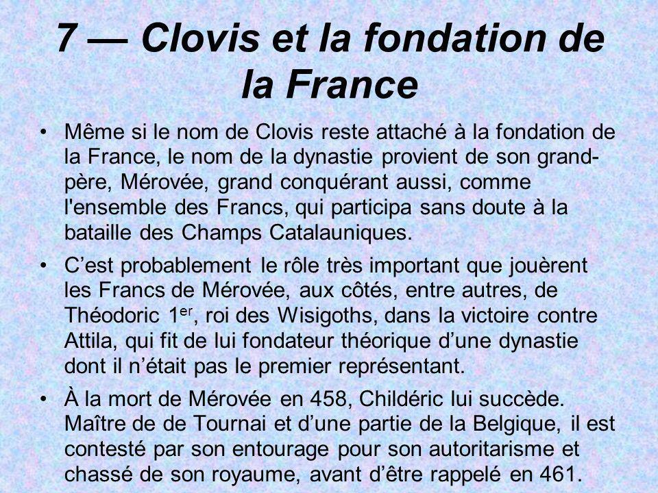 7 Clovis et la fondation de la France Même si le nom de Clovis reste attaché à la fondation de la France, le nom de la dynastie provient de son grand-