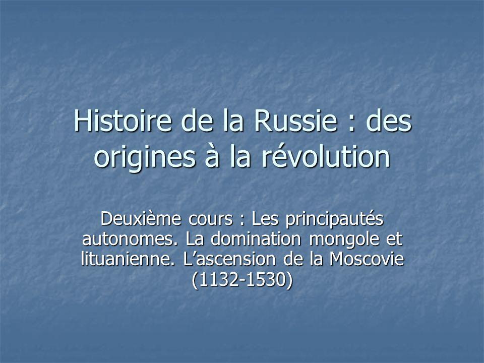 Histoire de la Russie : des origines à la révolution Deuxième cours : Les principautés autonomes. La domination mongole et lituanienne. Lascension de