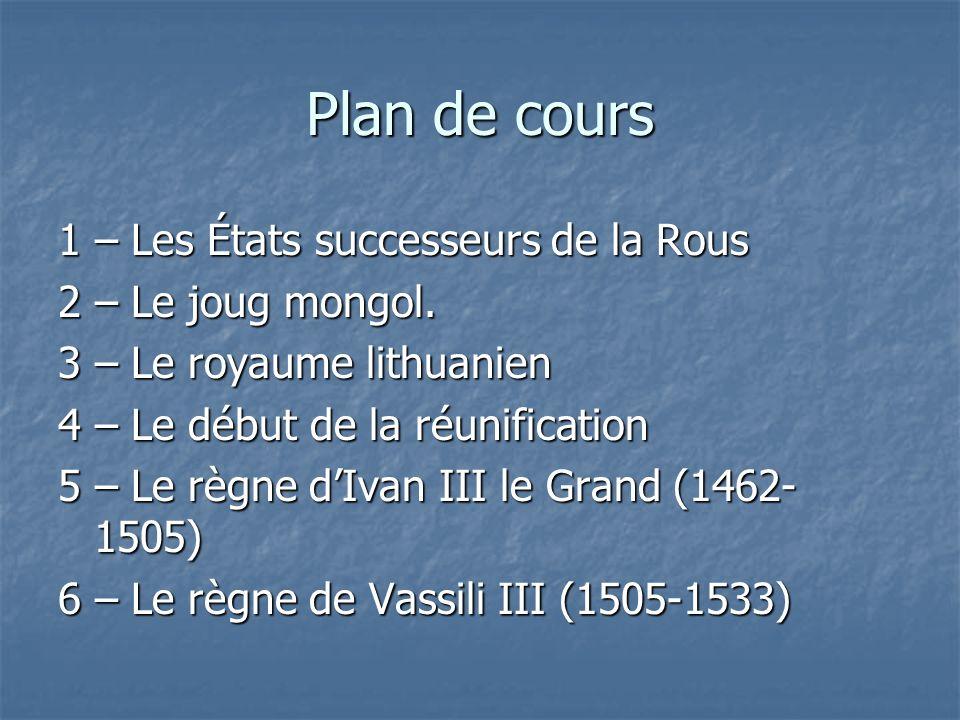 Plan de cours 1 – Les États successeurs de la Rous 2 – Le joug mongol. 3 – Le royaume lithuanien 4 – Le début de la réunification 5 – Le règne dIvan I
