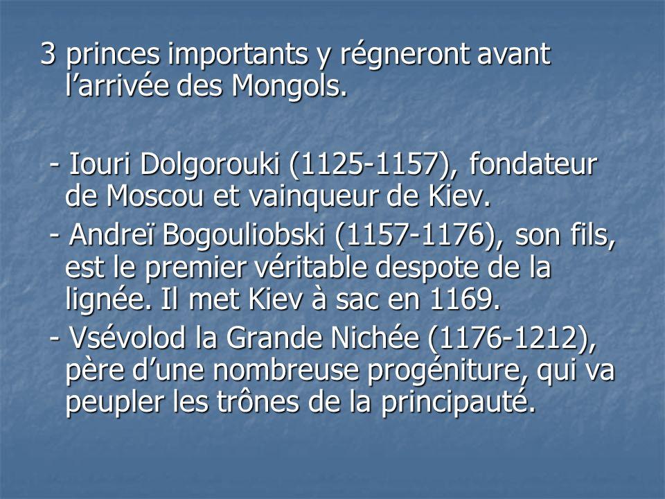 3 princes importants y régneront avant larrivée des Mongols. - Iouri Dolgorouki (1125-1157), fondateur de Moscou et vainqueur de Kiev. - Iouri Dolgoro