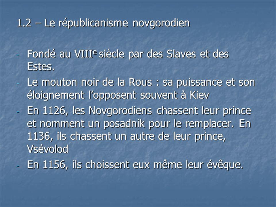 1.2 – Le républicanisme novgorodien - Fondé au VIII e siècle par des Slaves et des Estes. - Le mouton noir de la Rous : sa puissance et son éloignemen