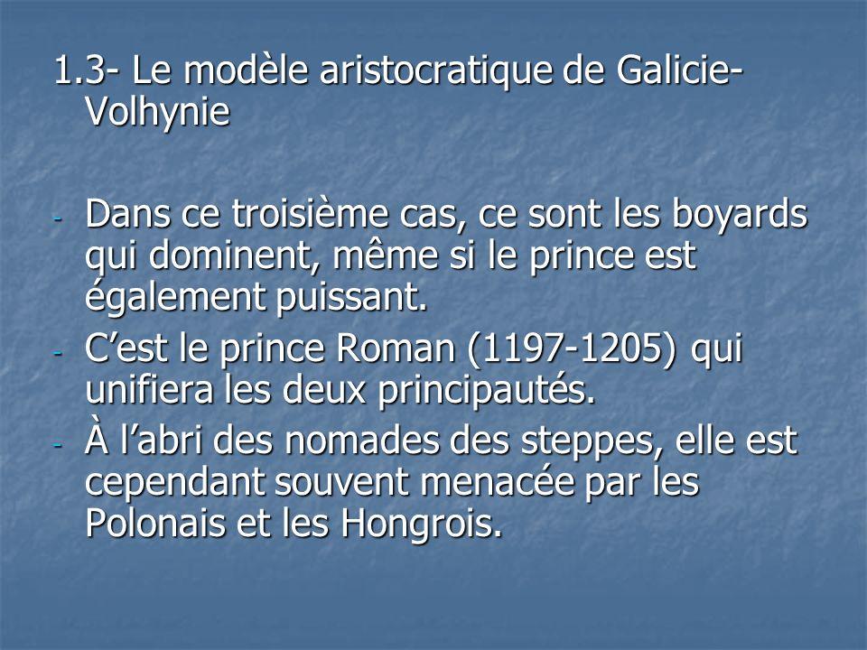 1.3- Le modèle aristocratique de Galicie- Volhynie - Dans ce troisième cas, ce sont les boyards qui dominent, même si le prince est également puissant