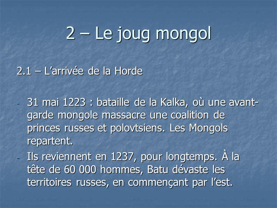 2 – Le joug mongol 2.1 – Larrivée de la Horde - 31 mai 1223 : bataille de la Kalka, où une avant- garde mongole massacre une coalition de princes russ
