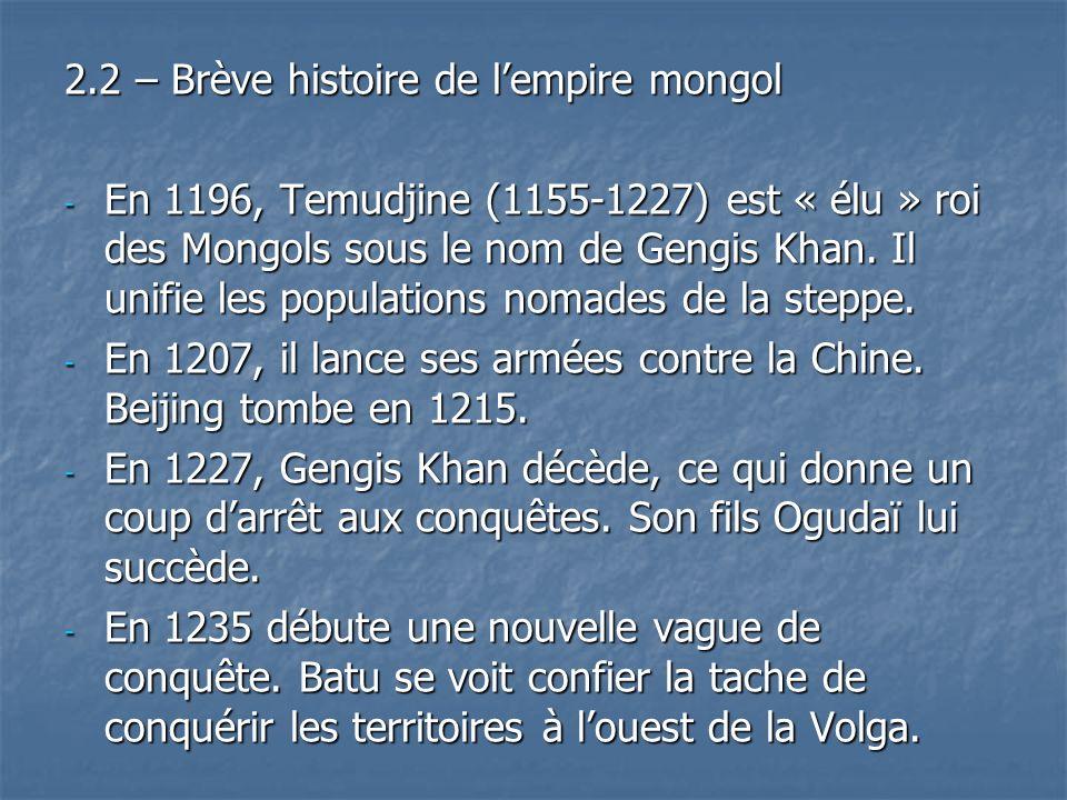 2.2 – Brève histoire de lempire mongol - En 1196, Temudjine (1155-1227) est « élu » roi des Mongols sous le nom de Gengis Khan. Il unifie les populati