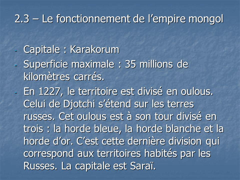 2.3 – Le fonctionnement de lempire mongol - Capitale : Karakorum - Superficie maximale : 35 millions de kilomètres carrés. - En 1227, le territoire es