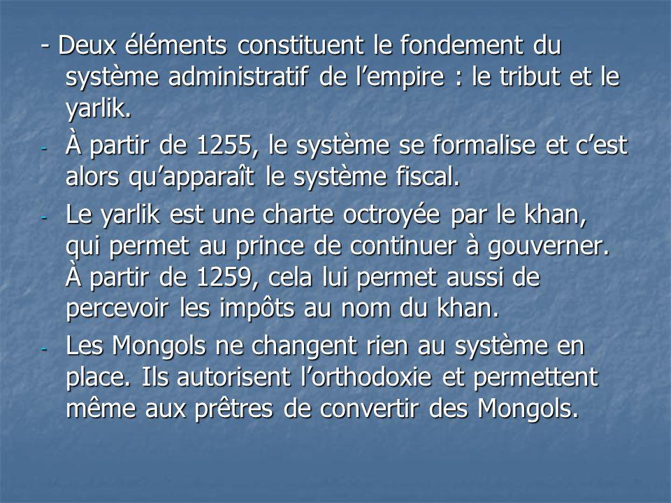 - Deux éléments constituent le fondement du système administratif de lempire : le tribut et le yarlik. - À partir de 1255, le système se formalise et
