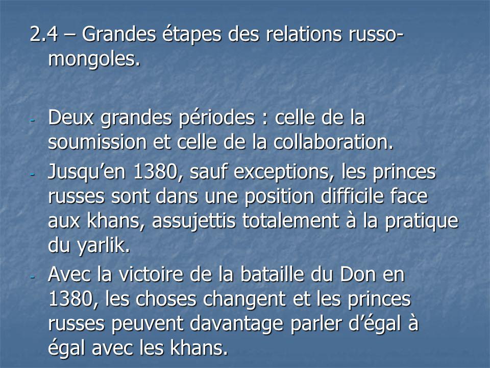2.4 – Grandes étapes des relations russo- mongoles. - Deux grandes périodes : celle de la soumission et celle de la collaboration. - Jusquen 1380, sau