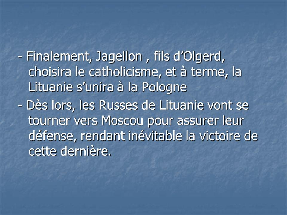 - Finalement, Jagellon, fils dOlgerd, choisira le catholicisme, et à terme, la Lituanie sunira à la Pologne - Dès lors, les Russes de Lituanie vont se