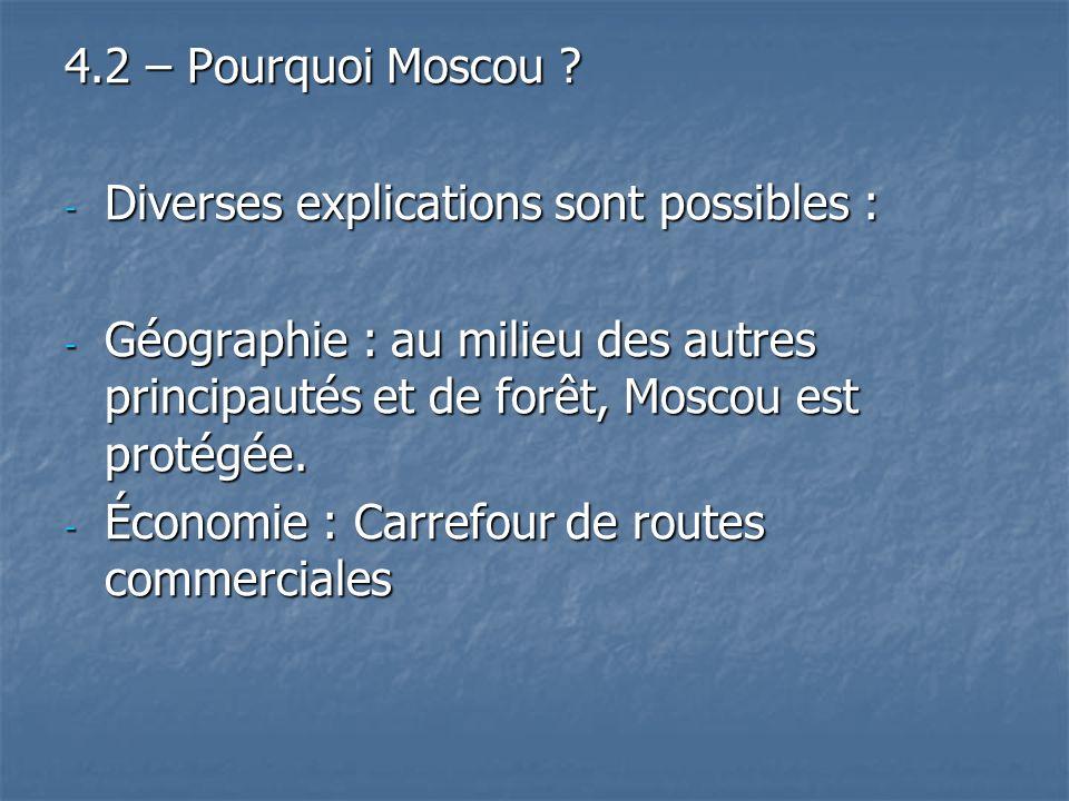 4.2 – Pourquoi Moscou ? - Diverses explications sont possibles : - Géographie : au milieu des autres principautés et de forêt, Moscou est protégée. -