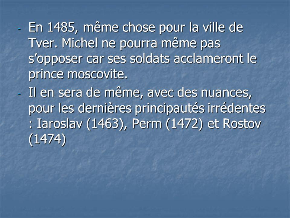 - En 1485, même chose pour la ville de Tver. Michel ne pourra même pas sopposer car ses soldats acclameront le prince moscovite. - Il en sera de même,