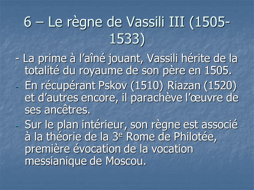 6 – Le règne de Vassili III (1505- 1533) - La prime à laîné jouant, Vassili hérite de la totalité du royaume de son père en 1505. - En récupérant Psko