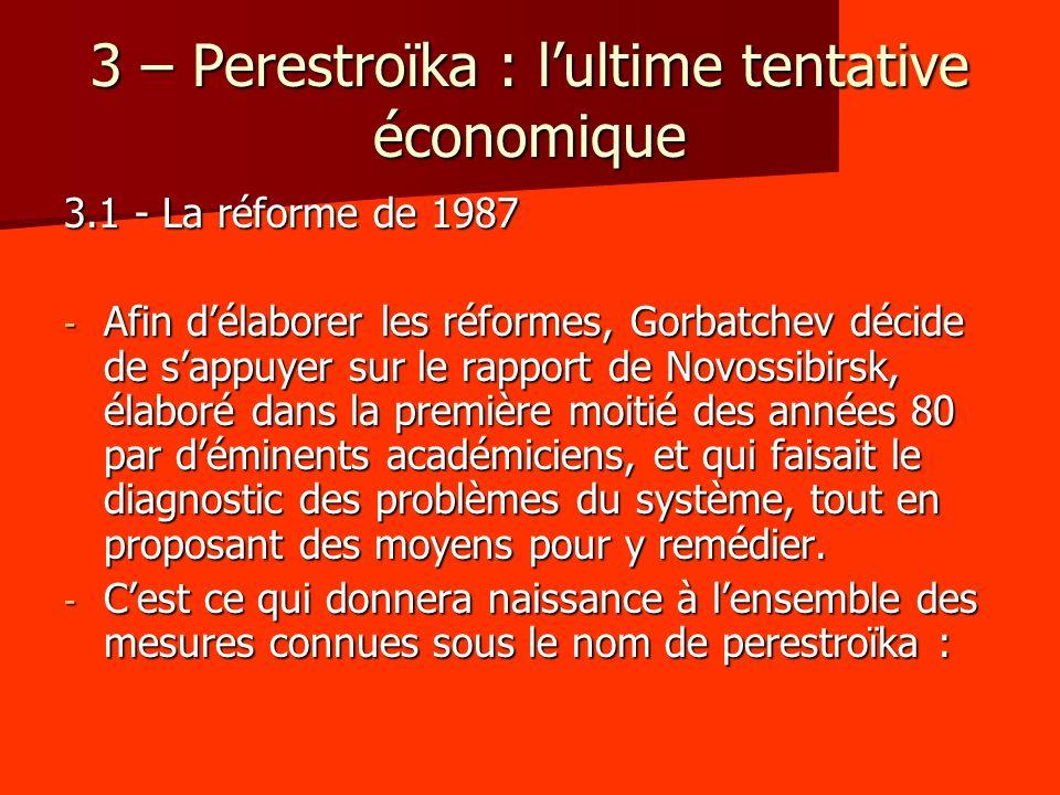 3 – Perestroïka : lultime tentative économique 3.1 - La réforme de 1987 - Afin délaborer les réformes, Gorbatchev décide de sappuyer sur le rapport de Novossibirsk, élaboré dans la première moitié des années 80 par déminents académiciens, et qui faisait le diagnostic des problèmes du système, tout en proposant des moyens pour y remédier.