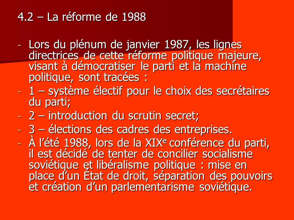 4.2 – La réforme de 1988 - Lors du plénum de janvier 1987, les lignes directrices de cette réforme politique majeure, visant à démocratiser le parti et la machine politique, sont tracées : - 1 – système électif pour le choix des secrétaires du parti; - 2 – introduction du scrutin secret; - 3 – élections des cadres des entreprises.